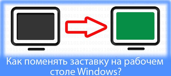 Как поменять заставку на рабочем столе Windows